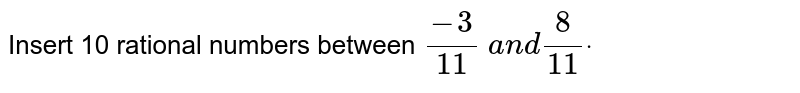 Insert 10 rational numbers   between `(-3)/(11) a n d8/(11)dot`