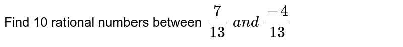 Find 10 rational numbers   between `7/(13) a n d (-4)/(13)`