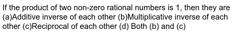 If the product of two   non-zero rational numbers is 1, then they are (a)Additive inverse of each   other (b)Multiplicative inverse of   each other (c)Reciprocal of each other (d) Both (b) and (c)
