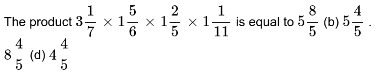 The product `3 1/7xx1 5/6xx1 2/5xx1 1/(11)` is equal to `5 8/5`  (b) `5 4/5` .  `8 4/5`  (d) `4 4/5`