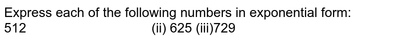 Express each of the following numbers in exponential form: 512   (ii) 625 (iii)729