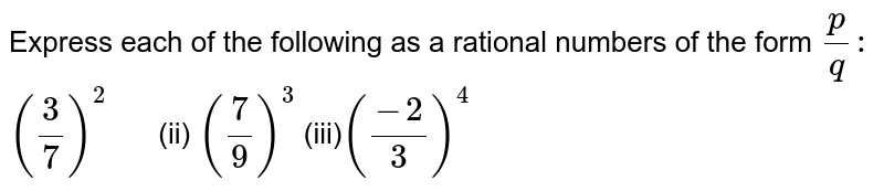 Express each of the following as a rational numbers of the form `p/q :`  `(3/7)^2      ` (ii) `(7/9)^3`  (iii)`((-2)/3)^4`