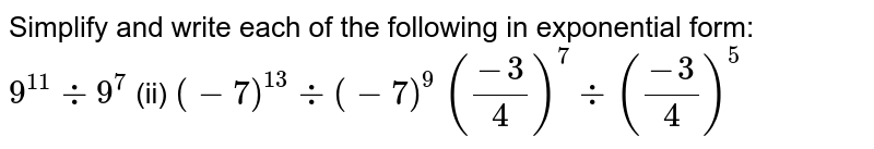 Simplify and write each of the following in exponential form: `9^(11)-:9^7` (ii) `(-7)^(13)-:(-7)^9`  `((-3)/4)^7-:((-3)/4)^5`