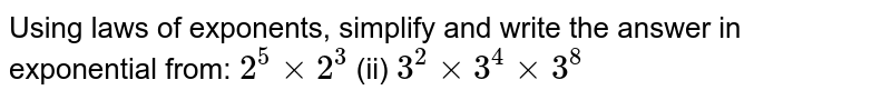 Using laws of exponents, simplify and write the answer in exponential   from: `2^5xx2^3` (ii) `3^2xx3^4xx3^8`