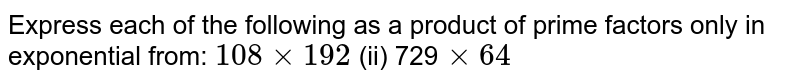 Express each of the following as a product of prime factors only in   exponential from: `108xx192` (ii) 729`xx64`