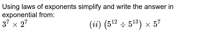 Using laws of exponents simplify and write the answer in exponential   from: `3^7xx2^7                             (i i) (5^(12)-:5^(13))xx5^7`