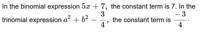 In the binomial expression   `5x+7,` the constant term is 7. In the trinomial   expression `a^2+b^2-3/4,` the constant term is `(-3)/4dot`