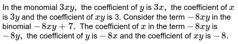 In the monomial `3x y , ` the coefficient of `y` is `3x ,` the coefficient of `x` is `3y` and the coefficient of `x y` is 3. Consider the term `-8x y` in the binomial `-8x y+7.` The coefficient of `x` in the term `-8x y` is `-8y ,` the coefficient of `y` is `-8x` and the coefficient of `x y` is `-8.`