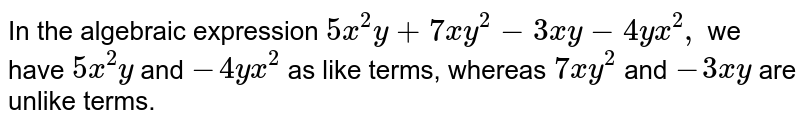 In the algebraic   expression `5x^2y+7x y^2-3x y-4y x^2,` we have `5x^2y` and `-4y x^2` as like terms, whereas `7x y^2` and `-3x y` are unlike terms.