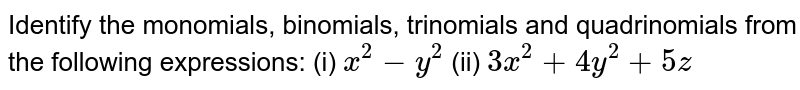 Identify the monomials,   binomials, trinomials and quadrinomials from the following expressions: (i) `x^2-y^2`  (ii) `3x^2+4y^2+5z`
