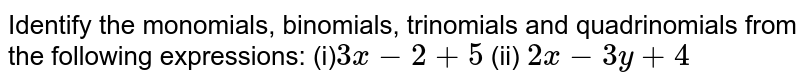 Identify the monomials,   binomials, trinomials and quadrinomials from the following expressions: (i)`3x-2+5`  (ii) `2x-3y+4`