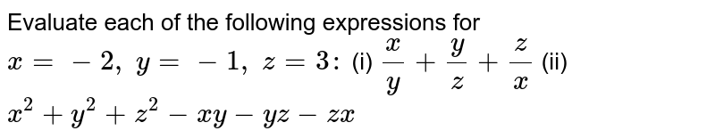 Evaluate each of the   following expressions for `x=-2, y=-1, z=3:`  (i) `x/y+y/z+z/x`  (ii) `x^2+y^2+z^2-x y-y z-z x`