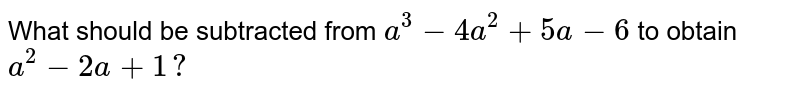 What should be subtracted   from `a^3-4a^2+5a-6` to obtain `a^2-2a+1?`