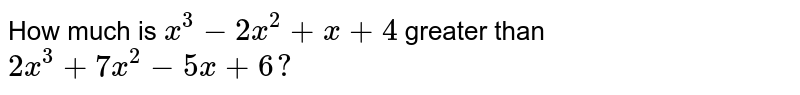 How much is `x^3-2x^2+x+4` greater than `2x^3+7x^2-5x+6?`