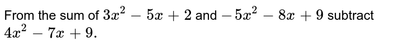 From the sum of `3x^2-5x+2` and `-5x^2-8x+9` subtract `4x^2-7x+9.`