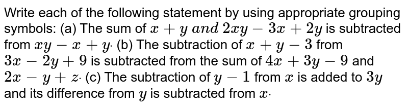 Write each of the following   statement by using appropriate grouping symbols: (a) The sum of `x+y a n d 2x y-3x+2y` is subtracted from `x y-x+ydot`  (b) The subtraction of `x+y-3` from `3x-2y+9` is subtracted from the sum of `4x+3y-9` and `2x-y+zdot`  (c) The subtraction of `y-1 ` from `x` is added to `3y` and its difference from `y ` is subtracted from `xdot`