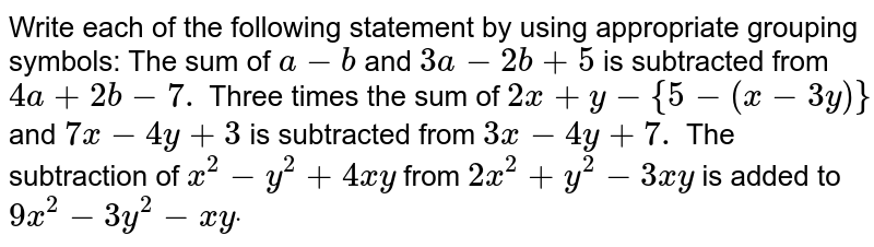 Write each of the   following statement by using appropriate grouping symbols: The sum of `a-b` and `3a-2b+5` is subtracted from `4a+2b-7.`  Three times the sum of `2x+y-{5-(x-3y)}` and `7x-4y+3` is subtracted from `3x-4y+7.`  The subtraction of `x^2-y^2+4x y` from `2x^2+y^2-3x y` is added to `9x^2-3y^2-x ydot`
