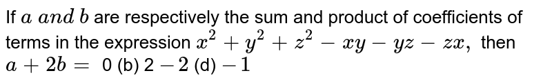 If `a a n d b` are respectively the sum   and product of coefficients of terms in the expression `x^2+y^2+z^2-x y-y z-z x ,` then `a+2b=`  0 (b) 2 `-2`  (d) `-1`