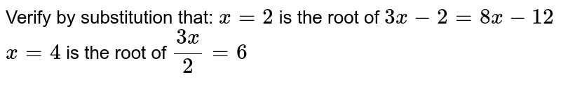 Verify by substitution that: `x=2\ ` is the root of `3x-2=8x-12`  `x=4` is the root of `(3x)/2=6`