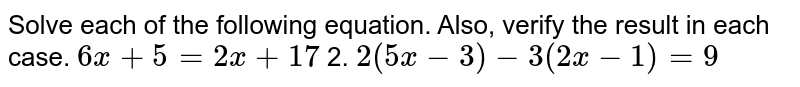 Solve each of the following equation. Also, verify the result in each   case. `6x+5=2x+17` 2. `2(5x-3)-3(2x-1)=9`