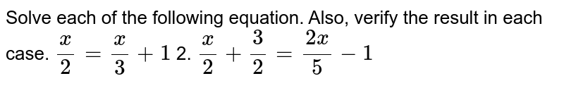 Solve each of the following equation. Also, verify the result in each   case. `x/2=x/3+1` 2. `x/2+3/2=(2x)/5-1`