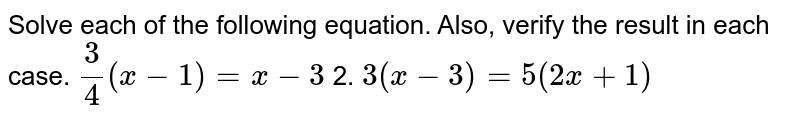 Solve each of the following equation. Also, verify the result in each   case. `3/4(x-1)=x-3` 2. `3(x-3)=5(2x+1)`
