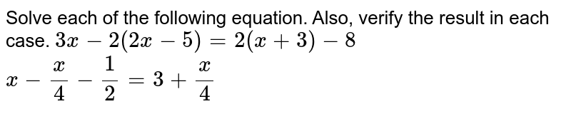 Solve each of the following equation. Also, verify the result in each   case. `3x-2(2x-5)=2(x+3)-8`  `x-x/4-1/2=3+x/4`