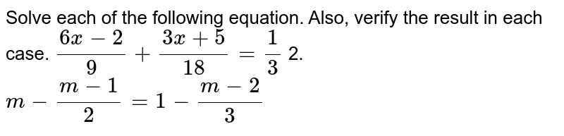 Solve each of the following equation. Also, verify the result in each   case. `(6x-2)/9+(3x+5)/(18)=1/3` 2. `m-(m-1)/2=1-(m-2)/3`