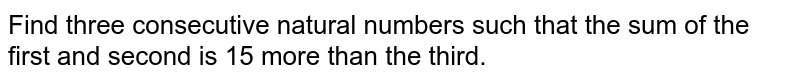 Find three consecutive natural numbers such that the sum of the first   and second is 15 more than the third.
