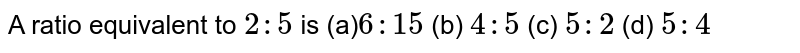 A ratio equivalent to `2:5` is (a)`6: 15`  (b) `4:5` (c) `5:2`  (d) `5:4`