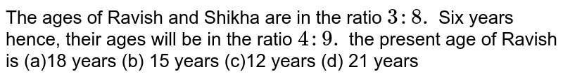 The ages of Ravish and   Shikha are in the ratio `3: 8.` Six years hence, their   ages will be in the ratio `4: 9.` the present age of Ravish   is (a)18 years (b) 15 years (c)12 years (d) 21 years