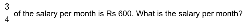 `3/4` of the salary per month is   Rs 600. What is the salary per month?