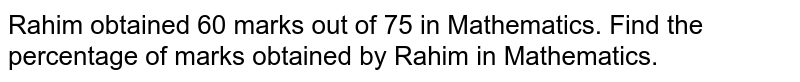 Rahim obtained 60 marks   out of 75 in Mathematics. Find the percentage of marks obtained by Rahim in   Mathematics.