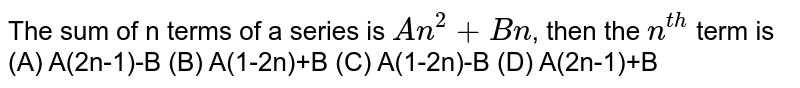 The sum of n terms of a series is `An^2+Bn`, then the `n^(th)` term is   (A) A(2n-1)-B  (B) A(1-2n)+B  (C) A(1-2n)-B (D) A(2n-1)+B