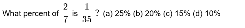 What percent of `2/7` is `1/(35)?`  (a) 25% (b) 20% (c) 15% (d) 10%