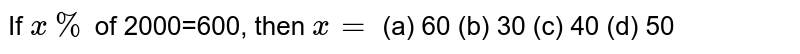 If `x %` of 2000=600, then `x=`  (a) 60 (b) 30 (c) 40  (d) 50