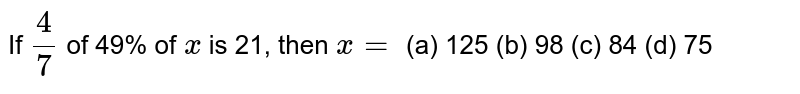 If `4/7` of 49% of `x` is 21, then `x=`  (a) 125 (b) 98 (c) 84 (d) 75