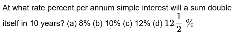 At what rate percent per   annum simple interest will a sum double itself in 10 years? (a) 8% (b) 10% (c) 12% (d) `12 1/2%`
