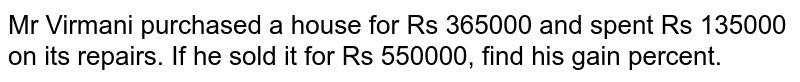 Mr Virmani purchased a   house for Rs 365000 and spent Rs 135000 on its repairs. If he sold it for Rs   550000, find his gain percent.
