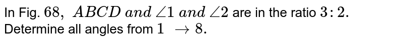 In Fig. `68 ,` `A B  C D a n d /_1 a n d /_2` are in the ratio `3: 2.` Determine all angles from `1 to8.`