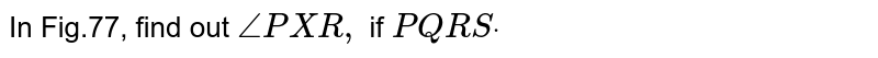 In Fig.77, find out `/_P X R ,` if `P Q  R Sdot`