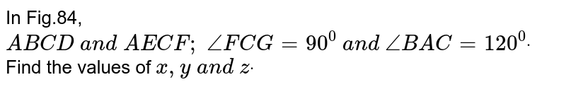 In Fig.84, `A B  C D a n d A E  C F ; /_F C G=90^0 a n d /_B A C=120^0dot` Find the values of `x , y a n d zdot`