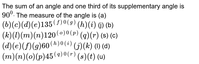 The sum of an angle and   one third of its supplementary angle is `90^0dot` The measure of the angle is (a) `( b ) (c) (d) (e) 135^(( f )0( g ))( h ) (i)` (j) (b) `( k ) (l) (m) (n) 120^(( o )0( p ))( q ) (r)` (s)    (c) `( d ) (e) (f) (g) 60^(( h )0( i ))( j ) (k)` (l) (d) `( m ) (n) (o) (p) 45^(( q )0( r ))( s ) (t)` (u)