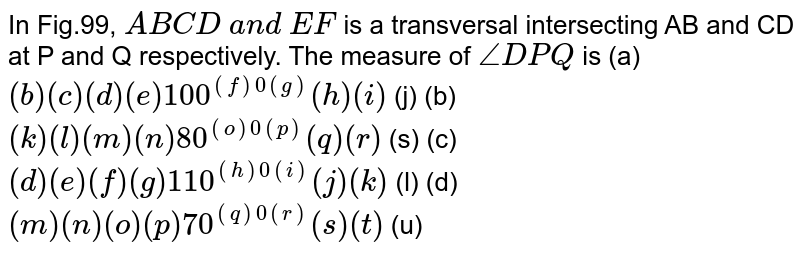 In Fig.99, `A B  C D a n d E F` is a transversal intersecting AB and CD at P   and Q respectively. The measure of `/_D P Q` is (a) `( b ) (c) (d) (e) 100^(( f )0( g ))( h ) (i)` (j) (b) `( k ) (l) (m) (n) 80^(( o )0( p ))( q ) (r)` (s)    (c) `( d ) (e) (f) (g) 110^(( h )0( i ))( j ) (k)` (l) (d) `( m ) (n) (o) (p) 70^(( q )0( r ))( s ) (t)` (u)
