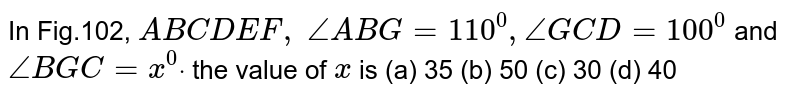 In Fig.102, `A B  C D  E F , /_A B G=110^0,/_G C D=100^0` and `/_B G C=x^0dot` the value of `x` is (a)   35 (b) 50 (c)   30 (d) 40