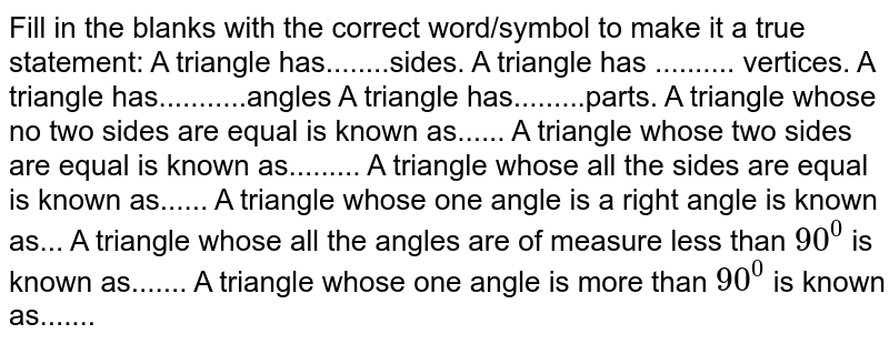 Fill in the blanks with   the correct word/symbol to make it a true statement: A triangle has........sides. A triangle has ..........   vertices. A triangle   has...........angles A triangle   has.........parts. A triangle whose no two   sides are equal is known as...... A triangle whose two sides   are equal is known as......... A triangle whose all the   sides are equal is known as...... A triangle whose one angle   is a right angle is known as... A triangle whose all the   angles are of measure less than `90^0` is known as....... A triangle whose one angle   is more than `90^0\ ` is known as.......
