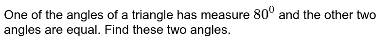 One of the angles of a   triangle has measure `80^0` and the other two angles   are equal. Find these two angles.