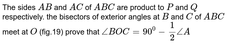 The sides `A B` and `A C` of ` A B C` are product to `P` and `Q\ ` respectively. the   bisectors of exterior angles at `B` and `C` of ` A B C` meet at `O\ ` (fig.19)   prove that `/_B O C=90^0-1/2/_A`