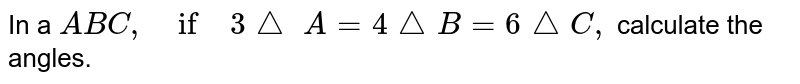 In a ` A B C ,\ if\ 3/_\ \ A=4/_\ B=6/_\ C ,` calculate the angles.