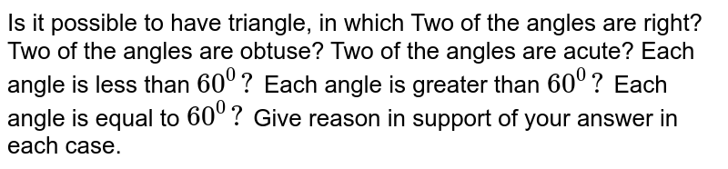 Is it possible to   have triangle, in which Two of the angles are   right?  Two of the angles are   obtuse? Two of the angles are   acute? Each angle is less than `60^0?`  Each angle is greater than   `60^0?`  Each angle is equal to `60^0?`  Give reason in support of   your answer in each case.